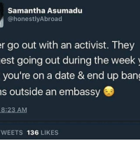 LOL! The perfect date! 🤣😂 activism communityorganizer activist dating HereToStay blacklivesmatter UndocumentedAndUnafraid feminism lgbtqrights humanrights: Samantha Asumadu  @honestly Abroad  r go out with an activist. They  est going out during the week  you're on a date & end up bang  s outside an embassy  8:23 AM  WEETS 136  LIKES LOL! The perfect date! 🤣😂 activism communityorganizer activist dating HereToStay blacklivesmatter UndocumentedAndUnafraid feminism lgbtqrights humanrights