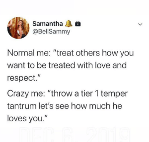 """Nothing cute or funny about this: Samantha  @BellSammy  Normal me: """"treat others how you  want to be treated with love and  respect.""""  Crazy me: """"throw a tier 1 temper  tantrum let's see how much he  loves you."""" Nothing cute or funny about this"""