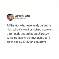 Crazy, School, and Kids: Samantha Estes  @SamiEstes  All the kids who never really partied in  high school are still smashing beers on  their heads and acting batshit crazy  while the kids who threw ragers at 16  are in bed by 10:30 on Saturdays tea