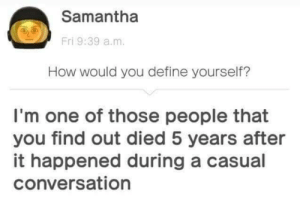 One Of Those People: Samantha  Fri 9:39 a.m.  How would you define yourself?  I'm one of those people that  you find out died 5 years after  it happened during a casual  conversation