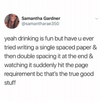 amazing ❤️: Samantha Gardner  @samantharae350  yeah drinking is fun but have u ever  tried writing a single spaced paper &  then double spacing it at the end &  watching it suddenly hit the page  requirement bc that's the true good  stuff amazing ❤️