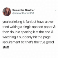 follow @iamathicchotdog if this is the best feeling in the world: Samantha Gardner  @samantharae350  yeah drinking is fun but have u ever  tried writing a single spaced paper &  then double spacing it at the end &  watching it suddenly hit the page  requirement bc that's the true good  stuff follow @iamathicchotdog if this is the best feeling in the world