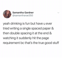 This is the best 😂💯 https://t.co/BdaycAgHCk: Samantha Gardner  @samantharae350  yeah drinking is fun but have u ever  tried writing a single spaced paper &  then double spacing it at the end &  watching it suddenly hit the page  requirement bc that's the true good stuff This is the best 😂💯 https://t.co/BdaycAgHCk