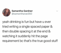 spaced: Samantha Gardner  @samantharae350  yeah drinking is fun but have u ever  tried writing a single spaced paper &  then double spacing it at the end &  watching it suddenly hit the page  requirement bc that's the true good stuff