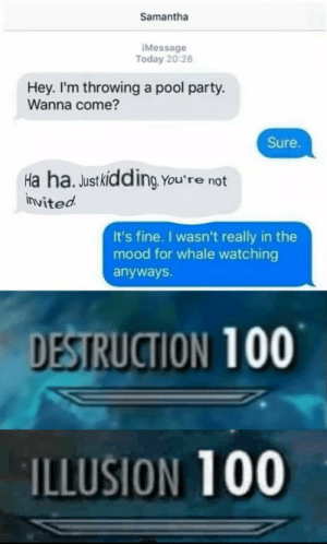 Whale watching via /r/memes https://ift.tt/3473hmq: Samantha  IMessage  Today 20:28  Hey. I'm throwing a pool party.  Wanna come?  Sure.  Ha ha. Justkidding You're not  invited  It's fine. I wasn't really in the  mood for whale watching  anyways.  DESTRUCTION 100  ILLUSION 100 Whale watching via /r/memes https://ift.tt/3473hmq