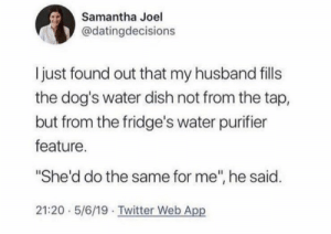 "https://t.co/wROPbPK5bM: Samantha Joel  @datingdecisions  I just found out that my husband fills  the dog's water dish not from the tap,  but from the fridge's water purifier  feature.  ""She'd do the same for me"", he said.  21:20 5/6/19 Twitter Web App https://t.co/wROPbPK5bM"