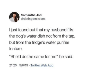 "Dank, Dogs, and Twitter: Samantha Joel  @datingdecisions  Ijust found out that my husband fills  the dog's water dish not from the tap,  but from the fridge's water purifier  feature.  ""She'd do the same for me"", he said.  21:20 5/6/19 Twitter Web App"