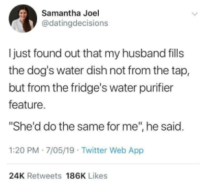 "Dogs, Twitter, and Dish: Samantha Joel  @datingdecisions  ljust found out that my husband fills  the dog's water dish not from the tap,  but from the fridge's water purifier  feature  She'd do the same for me"", he said.  1:20 PM 7/05/19 Twitter Web App  24K Retweets 186K Likes She'd do the same for me."