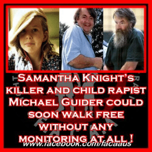 Samantha Knight's killer and child rapist Michael Guider could soon walk free without any monitoring at all !  Michael Guider, who drugged, molested and then killed the blonde haired green eyed nine-year-old Sydney schoolgirl Samantha Knight, is set for prison release. His sentence for the crime of manslaughter, which he pleaded to in a deal years after Samantha's 1986 disappearance, runs out on June 6. Samantha's body has never been found.   It later emerged he had also drugged other young girls, sexually assaulted them and photographed them around the time he killed Samantha.  Guider, now 69, has never apologised for her death or even admitted to killing her, saying she died accidentally from an overdose after he gave her a second dose of the prescription drug Normison in Coca-Cola, which he fed her to commit sexual assault.   Even if you believe his version of the events and agree little Samantha's death was not planned, but an accidental overdose of tranquillisers...  he still fed them to her so he could sexually assault her,  that means he is still responsible for her MURDER !   Accidentally overdosing a child whilst trying to drug them, so he could more easily commit heinous acts of  rape upon their little bodies, is an abhorrent crime and deserves the harshest of sentences.....as we don't have the death penalty in Australia, that leaves a sentence where the perpetrator will die in prison.... Never to be released! That is what Michael Guider deserves.  QLD have a no body, no parole law which we clearly need to go nationwide, that would have ensured Michael Guider stay behind bars, as he has never satisfactorily disclosed what he did with Samantha's body.  However, the good news is that NSW Attorney General Mark Speakman is appealing the release and the fact that there will be no conditions attached to the parole.   Last Friday Speakman filed an application in the Supreme Court seeking a 12-month continuing detention order against Guider, as well as an addition