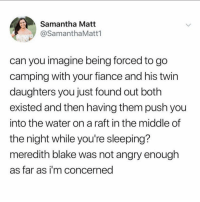 Blacked, Fiance, and House: Samantha Matt  @SamanthaMatt1  can you imagine being forced to go  camping with your fiance and his twin  daughters you just found out both  existed and then having them push you  into the water on a raft in the middle of  the night while you're sleeping?  meredith blake was not angry enough  as far as i'm concerned Honestly at 26 years old I would've been blacked out before we even left the house. @samanthamatt1