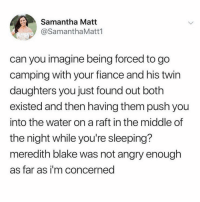 Memes, True, and Twitter: Samantha Matt  @SamanthaMatt1  can you imagine being forced to go  camping with your fiance and his twin  daughters you just found out both  existed and then having them push you  into the water on a raft in the middle of  the night while you're sleeping?  meredith blake was not angry enough  as far as i'm concerned wait this is actually so true!!!!! (@samanthamatt1 on Twitter)