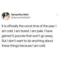 Bored, Memes, and The Worst: Samantha Matt  @SamanthaMatt1  It is officially the worst time of the year. I  am cold. I am bored. I am pale. I have  gained 5 pounds that won't go away.  But I don't want to do anything about  these things because l am cold. This is me. I am fat and sassy 😩💕🍷🍟(@samanthamatt1)