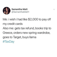 Books, Funny, and Memes: Samantha Matt  @SamanthaMatt1  Me: iwishihad like $2,000 to pay off  my credit cards  Also me: gets tax refund, books trip to  Greece, orders new spring wardrobe,  goes to Target, buys llama  Tag her.. @vodkalana is irresponsibly funny @vodkalana @vodkalana