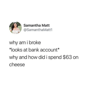 Bank, How, and Cheese: Samantha Matt  @SamanthaMatt1  why am i broke  *looks at bank account  why and how did i spend $63 on  cheese 🧀😅