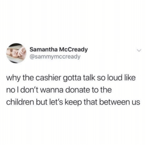 meirl: Samantha McCready  @sammymccready  why the cashier gotta talk so loud like  no I don't wanna donate to the  children but let's keep that between us meirl