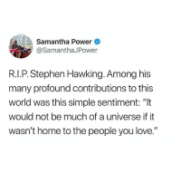 "Love, Memes, and Stephen: Samantha Power  @SamanthaJPower  R.I.P. Stephen Hawking. Among his  many profound contributions to this  world was this simple sentiment: ""It  would not be much of a universe if it  wasn't home to the people you love."" ❤️"