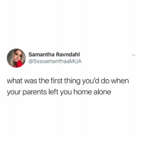 Being Alone, Food, and Home Alone: Samantha Ravndahl  @SsssamanthaaMUA  what was the first thing you'd do when  your parents left you home alone Post 1781: rummage through the kitchen and find all the good food they've been hiding