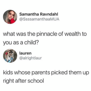 Parents, School, and Kids: Samantha Ravndahl  @SsssamanthaaMUA  what was the pinnacle of wealth to  you as a child?  lauren  @alrightlaur  kids whose parents picked them up  right after school For real😂💯