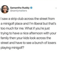 Club, Family, and Funny: Samantha Ruddy  asamlymatters  I saw a strip club across the street from  a minigolf place and I'm liberal but that's  too much for me. What if you're just  trying to have a nice afternoon with your  family then your kids look across the  street and have to see a bunch of losers  playing minigolf? @FUCKBOYPROBLEM.S is the 1 funny video page on ig 😂😤