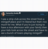 Club, Family, and Memes: Samantha Ruddy  @samlymatters  Follow  I saw a strip club across the street from a  minigolf place and I'm liberal but that's too  much for me. What if you're just trying to  have a nice afternoon with your family then  vour kids look across the street and have to  see a bunch of losers playing minigolf?  12:27 PM 16 Jun 2018 I know I say this a lot, but @BestMemes actually has the best memes 😂