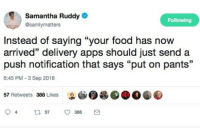 """Food, True, and Apps: Samantha Ruddy  @samlymatters  Following  Instead of saying """"your food has now  arrived"""" delivery apps should just send a  push notification that says """"put on pants""""  35  6:45 PM-3 Sep 2018  57 Retweets 388 Likes E TRUE"""