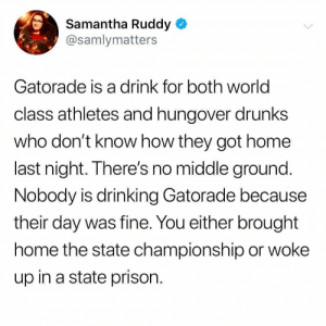 Drinking, Gatorade, and Prison: Samantha Ruddy  @samlymatters  Gatorade is a drink for both world  class athletes and hungover drunks  who don't know how they got home  last night. There's no middle ground  Nobody is drinking Gatorade because  their day was fine. You either brought  home the state championship or woke  up in a state prison Pretty accurate review Ruddy!