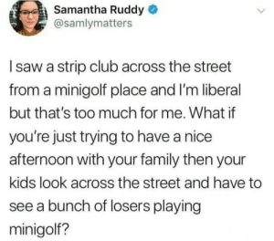 Club, Family, and Saw: Samantha Ruddy  @samlymatters  I saw a strip club across the street  from a minigolf place and I'm liberal  but that's too much for me. What if  you're just trying to have a nice  afternoon with your family then your  kids look across the street and have to  see a bunch of losers playing  minigolf? whitepeopletwitter:  Mini golf