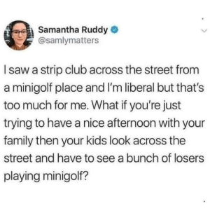 Club, Family, and Saw: Samantha Ruddy  @samlymatters  I saw a strip club across the street from  a minigolf place and I'm liberal but that's  too much for me. What if you're just  trying to have a nice afternoon with your  family then your kids look across the  street and have to see a bunch of losers  playing minigol? The audacity!