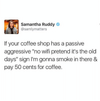 "Memes, Coffee, and Passive Aggressive: Samantha Ruddy  @samlymatters  If your coffee shop has a passive  aggressive ""no wifi pretend it's the old  days"" sign I'm gonna smoke in there &  pay 50 cents for coffee. If we're gonna do it, let's go all the way!!"