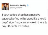 "Coffee, Passive Aggressive, and Wifi: Samantha Ruddy  @samlymatters  If your coffee shop has a passive  aggressive ""no wifi pretend it's the old  days"" sign I'm gonna smoke in there &  pay 50 cents for coffee."