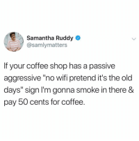 "Sorry bishes that what u get for being cornballs: Samantha Ruddy  @samlymatters  If your coffee shop has a passive  aggressive""no wifi pretend it's the old  days"" sign l'm gonna smoke in there &  pay 50 cents for coffee. Sorry bishes that what u get for being cornballs"