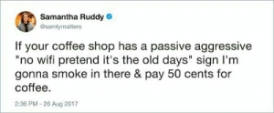 "Gonna spit on the floor, too.: Samantha Ruddy  @samlymatters  If your coffee shop has a passive aggressive  ""no wifi pretend it's the old days"" sign I'm  gonna smoke in there & pay 50 cents for  coffee  2:36 PM-26 Aug 2017 Gonna spit on the floor, too."