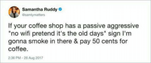 "omg-humor:Gonna spit on the floor, too.: Samantha Ruddy  @samlymatters  If your coffee shop has a passive aggressive  ""no wifi pretend it's the old days"" sign I'm  gonna smoke in there & pay 50 cents for  coffee.  2:36 PM-26 Aug 2017 omg-humor:Gonna spit on the floor, too."