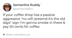"Lol, Business, and Coffee: Samantha Ruddy  @samlymatters  If your coffee shop has a passive  aggressive ""no wifi pretend it's the old  days"" sign I'm gonna smoke in there &  pay 50 cents for coffee.  雙189516 
