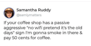 "Throwing it back to the old days: Samantha Ruddy  @samlymatters  If your coffee shop has a passive  aggressive ""no wifi pretend it's the old  days"" sign I'm gonna smoke in there &  pay 50 cents for coffee. Throwing it back to the old days"