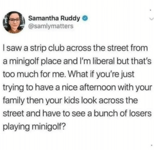 Club, Family, and Too Much: Samantha Ruddy  @samlymatters  Isaw a strip club across the street from  a minigolf place and I'm liberal but that's  too much for me. What if you're just  trying to have a nice afternoon with your  family then your kids look across the  street and have to see a bunch of losers  playing minigolf? Hmmmmm