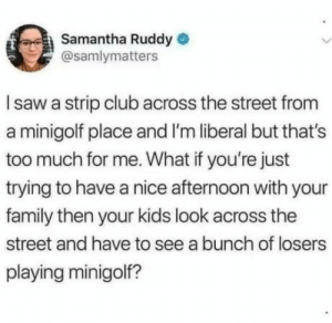 Club, Family, and Too Much: Samantha Ruddy  @samlymatters  Isaw a strip club across the street from  a minigolf place and I'm liberal but that's  too much for me. What if you're just  trying to have a nice afternoon with your  family then your kids look across the  street and have to see a bunch of losers  playing minigolf? Hmmmmm…