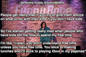 "Tumblr, Blog, and Free: Samantha Ruddy @SamlyMatters  People get really mad if you try to give them'advice  on whatto do with their kidsif you don't have kids  So I've started getting really mad when people who  have kids tell me how to spend my free time.  I'm like ""Listen you don't understandfree time  unless vou have free time. You stick to making  lunches and HIl stick to playing Xboxin my pajamas"" srsfunny:Those People Who Have Kids"