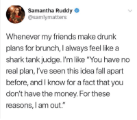 """Drunk, Fall, and Friends: Samantha Ruddy  @samlymatters  Whenever my friends make drunk  plans for brunch, I always feel like a  shark tank judge. I'm like """"You have no  real plan, l've seen this idea fall apart  before, and I know for a fact that you  don't have the money. For these  reasons, l am out."""" me irl"""