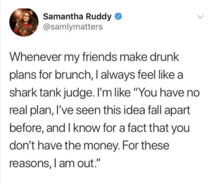 """me irl by Im_Futur_AMA MORE MEMES: Samantha Ruddy  @samlymatters  Whenever my friends make drunk  plans for brunch, I always feel like a  shark tank judge. I'm like """"You have no  real plan, l've seen this idea fall apart  before, and I know for a fact that you  don't have the money. For these  reasons, l am out."""" me irl by Im_Futur_AMA MORE MEMES"""