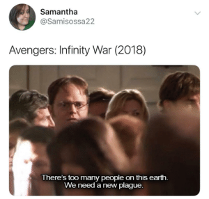We Need A New Plague: Samantha  @Samisossa22  Avengers: Infinity War (2018)  There's too many people on this earth.  We need a new plague.