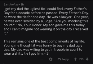 "Dad, Fathers Day, and Funny: SamAreAye.1h  I got my dad the ugliest tie I could find, every Father's  Day for a decade before he passed. Every Father's Day.  he wore the tie for one day. He was a lawyer. One year,  he was even scolded by a judge. ""Are you mocking this  court?"" ""No, Your Honor. My son gave me this today,  and I can't imagine not wearing it on the day I received  it  This remains one of the best compliments of my life.  Young me thought it was funny to buy my dad ugly  ties. My dad was willing to get in trouble in court to  wear a shitty tie I got him. <3  Reply 716 Wholesome lawyer dad!"