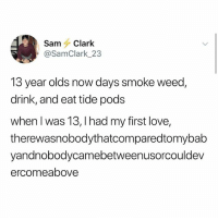 Love, Memes, and Weed: SamClark  @SamClark 23  13 year olds now days smoke weed,  drink, and eat tide pods  when l was 13, I had my first love,  therewasnobodythatcomparedtomybab  yandnobodycamebetweenusorcouldev  ercomeabove Ugh I only have two classes and I didn't go to Econ last week and I'm trying not to ditch again this week