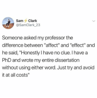 "Memes, Affect, and Word: SamClark  @SamClark 23  Someone asked my professor the  difference between ""affect"" and ""effect"" and  he said, ""Honestly I have no clue. I have a  PhD and wrote my entire dissertation  without using either word. Just try and avoid  it at all costs"" @moistbuddha is hands down the funniest page on IG!"