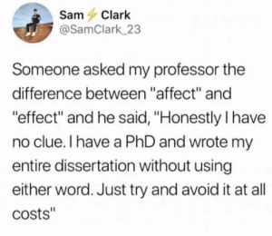 "omglolbutts: studentlifeproblems: What's the difference? I KNOW THIS ONE. THIS IS MY MOMENT.  Educational time, kids: Effect is a noun, Affect is a verb. Apparently there's some deviation from this, but this is the general rule. You can always think of the phrase ""Cause and effect"", seeing as they're both nouns, or you can use this handy-dandy set of phrases:  ""She had a strange and magical Effect on them, as all vampires holding a three-foot-spear do."" vs. ""How was I supposed to know he was affected so strongly by being eaten by a shark??""  : SamClark  @SamClark 23  Someone asked my professor the  difference between ""affect"" and  effect"" and he said, ""Honestly I have  no clue.I have a PhD and wrote m  entire dissertation without using  either word. Just try and avoid it at all  costs"" omglolbutts: studentlifeproblems: What's the difference? I KNOW THIS ONE. THIS IS MY MOMENT.  Educational time, kids: Effect is a noun, Affect is a verb. Apparently there's some deviation from this, but this is the general rule. You can always think of the phrase ""Cause and effect"", seeing as they're both nouns, or you can use this handy-dandy set of phrases:  ""She had a strange and magical Effect on them, as all vampires holding a three-foot-spear do."" vs. ""How was I supposed to know he was affected so strongly by being eaten by a shark??"""