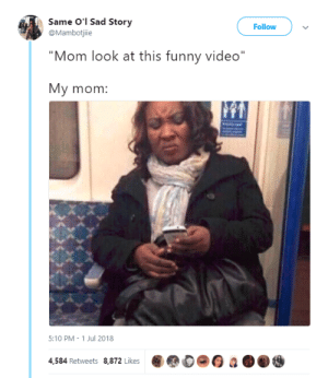 """Dank, Funny, and Memes: Same O'l Sad Story  @Mambotjiie  Follow  Mom look at this funny video""""  My mom:  5:10 PM 1 Jul 2018  4,584 Retweets 8,872 Likes Followed by an hour-long lecture by radiocomicsescapist FOLLOW HERE 4 MORE MEMES."""