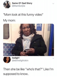 """Be Like, Funny, and Video: Same O'l Sad Story  @Mambotjiie  """"Mom look at this funny video""""  My mom  badgirl  @ebthelightskin  Then she be like """"who's that?"""" Like I'm  supposed to know"""