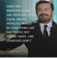 ricky: SAME-SEX  MARRIAGE IS NOT  GAY PRIVILEGE, IT'S  EQUAL RIGHTS.  PRIVILEGE WOULD  BE SOMETHING LIKE  GAY PEOPLE NOT  PAYING TAXES. LIKE  CHURCHES DON'T  RICKY GERVAIS
