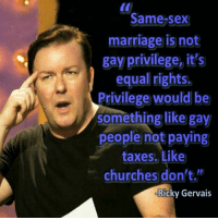 Marriage, Memes, and Sex: Same-sex  marriage is not  gay privilege, it's  equal rights  Privilege would be  something like gay  people not paying  taxes. Like  churches don't.  Ricky Gervais Ricky Gervais -