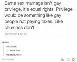 Marriage, Sex, and Taxes: Same sex marriage isn't gay  privilege, it's equal rights. Privilege  would be something like gay  people not paying taxes. Like  churches don't  06/02/2014 03:05  lepreas:  mahramore:  shots fired  rockets launcher  685,422 notes Nukes launched.